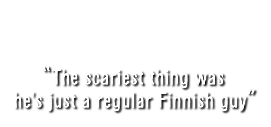 Otsikko: The scariest thing was he's just a regular Finnish guy