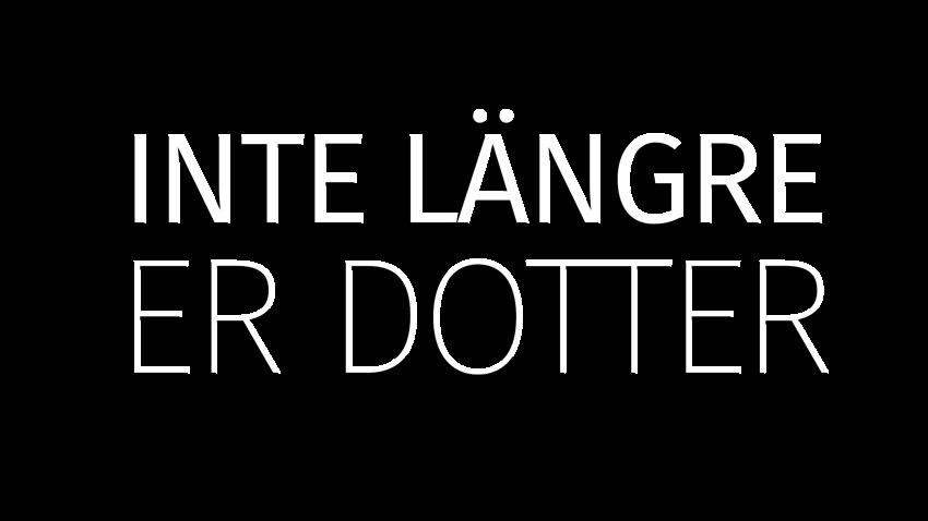 INTE LÄNGRE ER DOTTER